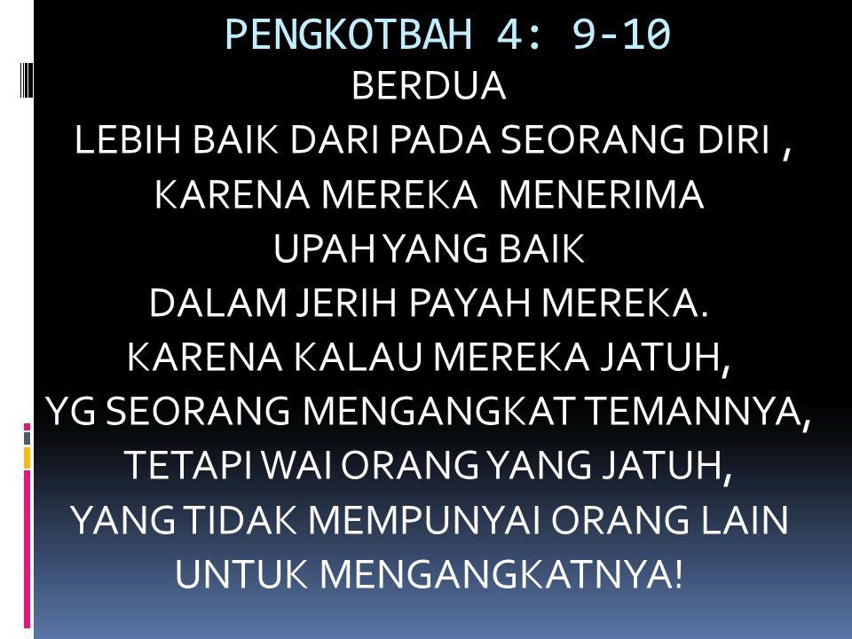 PENGKOTBAH 4: 9-10 BERDUA LEBIH BAIK DARI PADA SEORANG DIRI, KARENA MEREKA MENERIMA UPAH YANG BAIK DALAM JERIH PAYAH MEREKA.