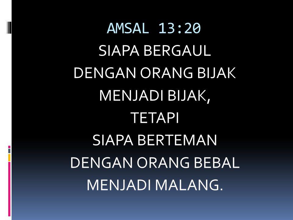 AMSAL 13:20 SIAPA BERGAUL DENGAN ORANG BIJAK MENJADI BIJAK, TETAPI SIAPA BERTEMAN DENGAN ORANG BEBAL MENJADI MALANG.