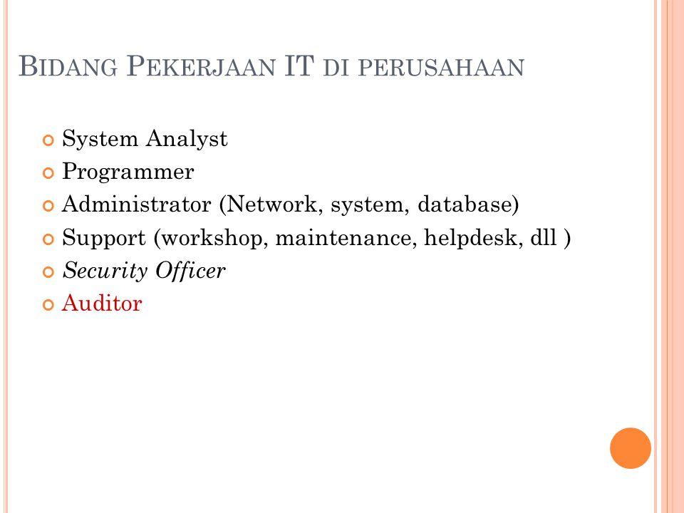 B IDANG P EKERJAAN IT DI PERUSAHAAN System Analyst Programmer Administrator (Network, system, database) Support (workshop, maintenance, helpdesk, dll ) Security Officer Auditor