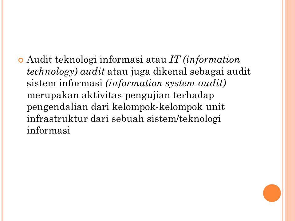 Audit teknologi informasi atau IT (information technology) audit atau juga dikenal sebagai audit sistem informasi (information system audit) merupakan