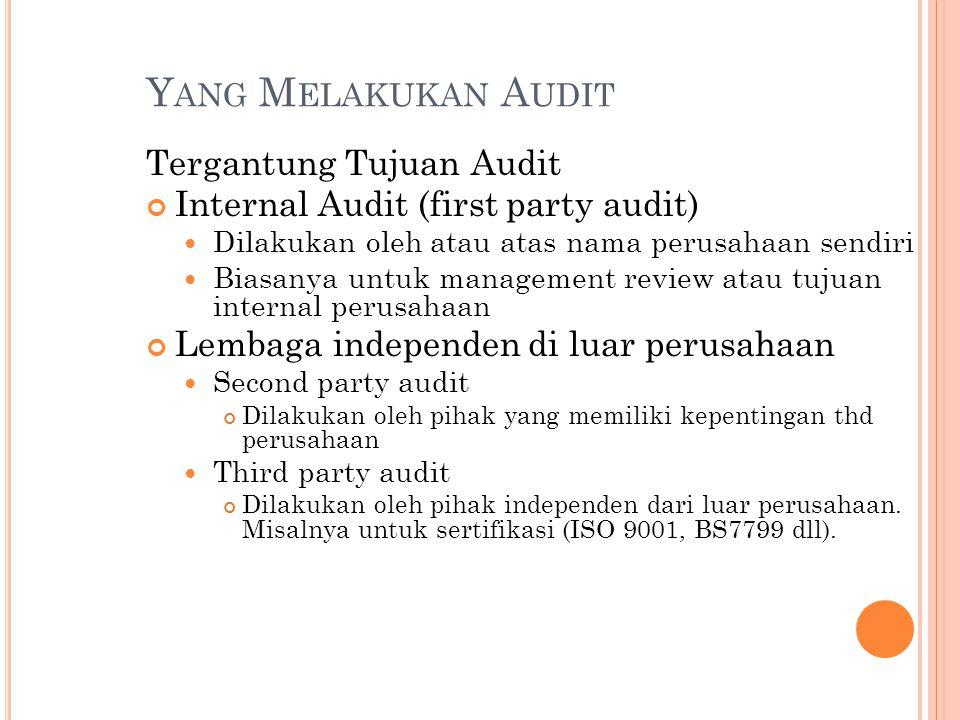 Y ANG M ELAKUKAN A UDIT Tergantung Tujuan Audit Internal Audit (first party audit) Dilakukan oleh atau atas nama perusahaan sendiri Biasanya untuk man
