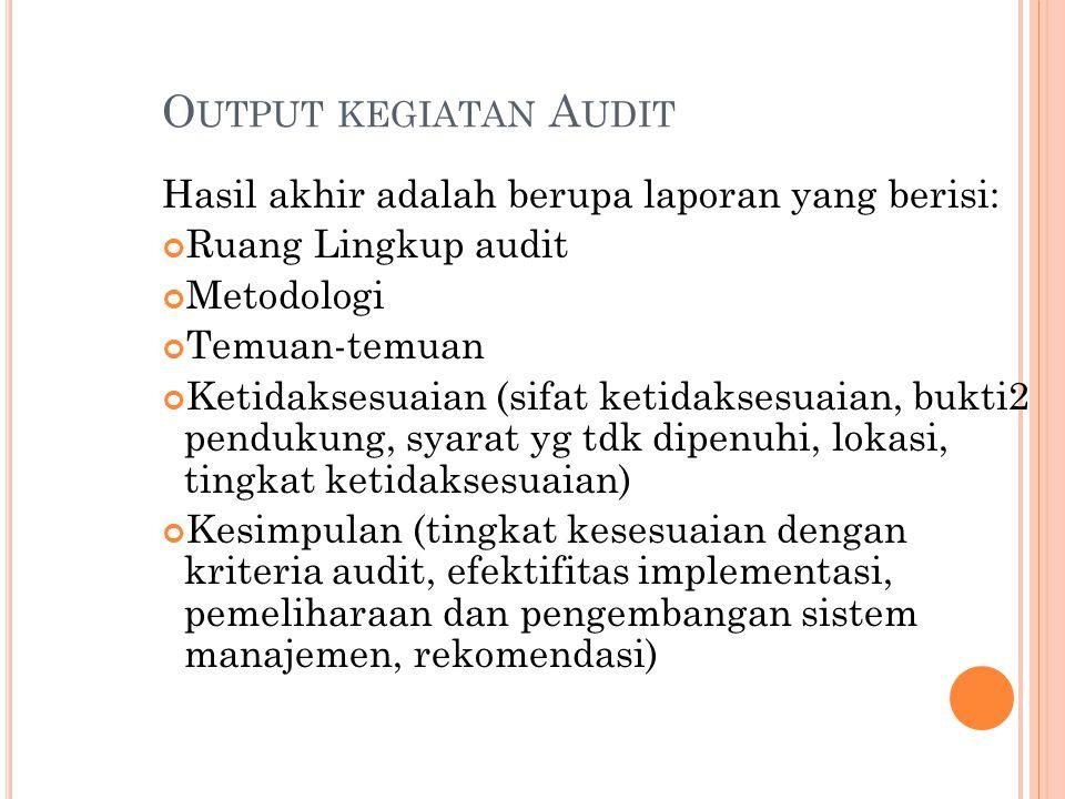 O UTPUT KEGIATAN A UDIT Hasil akhir adalah berupa laporan yang berisi: Ruang Lingkup audit Metodologi Temuan-temuan Ketidaksesuaian (sifat ketidaksesu