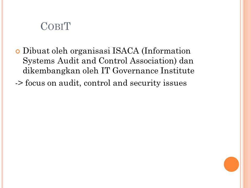 C OBI T Dibuat oleh organisasi ISACA (Information Systems Audit and Control Association) dan dikembangkan oleh IT Governance Institute -> focus on aud