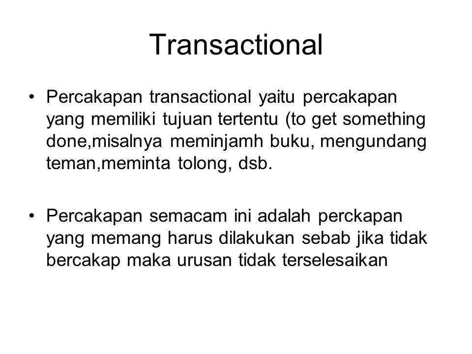Transactional Percakapan transactional yaitu percakapan yang memiliki tujuan tertentu (to get something done,misalnya meminjamh buku, mengundang teman
