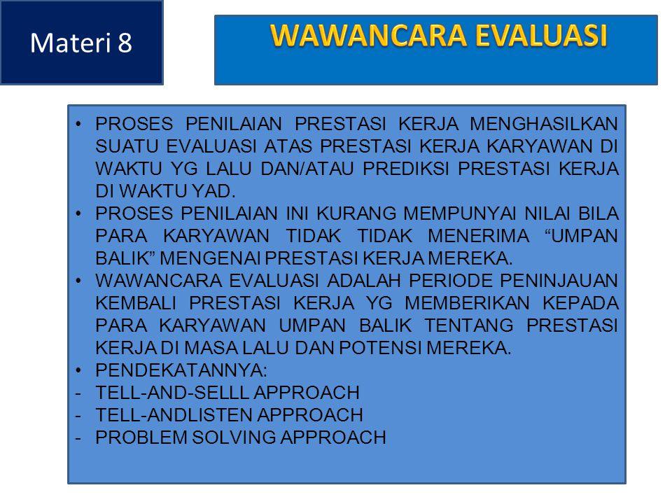 Materi 8 AGAR WAWANCARA SELEKSI BERLANGSUNG EFEKTIF PENILAI PERLU MEMPERHATIKAN BERBAGAI PEDOMAN 1.TEKANKAN PADA ASPEK2 POSITIF PRESTASI KERJA 2.MENEKANKAN BAHWA PERIODE EVALUASI UNTUK MENINGKATKAN PRESTASI KERJA 3.WAWANCARA DISELENGGARAKAN TANPA INTERUPSI YG DAPAT MENGGANGGU 4.PENEKANAN BAHWA DARI KESELURUHAN PENILAIAN MERUPAKAN KEGIATAN YG BERLANGSUNG TERUS MENERUS 5.PUSATKAN KRITIK PADA PRESTASI KERJA BUKAN PD KARAKTERISTIK KEPRIBADIAN 6.MENGIDENTIFIKASIKAN FAKTOR2 YG PERLU DIPERBAIKI OLEH PEGAWAI YG BERSANGKUTAN 7.MENEKANKAN BAHWA PENILAI BERSEDIA MEMBANTU USAHA2 KARYAWAN DAN PERBAIKAN PRESTASI KERJA I