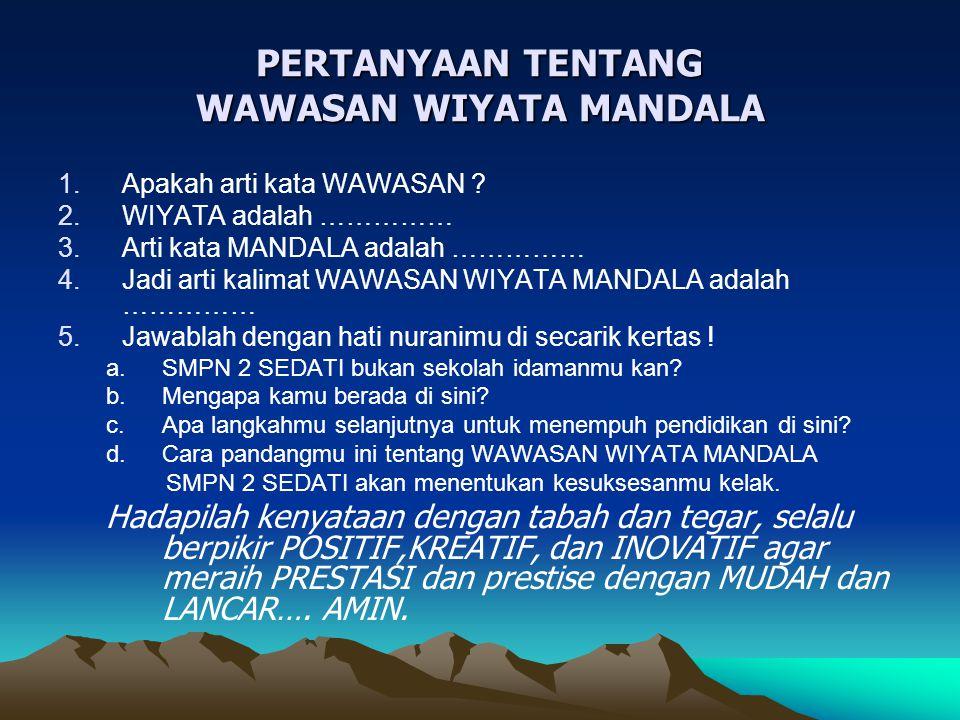 PERTANYAAN TENTANG WAWASAN WIYATA MANDALA 1.Apakah arti kata WAWASAN ? 2.WIYATA adalah …………… 3.Arti kata MANDALA adalah …………… 4.Jadi arti kalimat WAWA