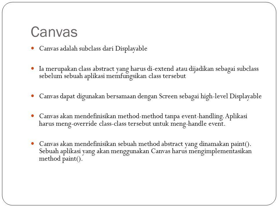 Canvas Canvas adalah subclass dari Displayable Ia merupakan class abstract yang harus di-extend atau dijadikan sebagai subclass sebelum sebuah aplikasi memfungsikan class tersebut Canvas dapat digunakan bersamaan dengan Screen sebagai high-level Displayable Canvas akan mendefinisikan method-method tanpa event-handling.