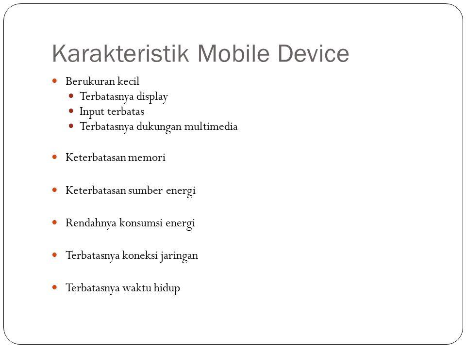Karakteristik Mobile Device Berukuran kecil Terbatasnya display Input terbatas Terbatasnya dukungan multimedia Keterbatasan memori Keterbatasan sumber energi Rendahnya konsumsi energi Terbatasnya koneksi jaringan Terbatasnya waktu hidup