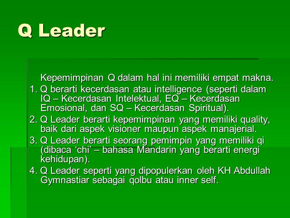 Q Leader Kepemimpinan Q dalam hal ini memiliki empat makna. 1. Q berarti kecerdasan atau intelligence (seperti dalam IQ – Kecerdasan Intelektual, EQ –