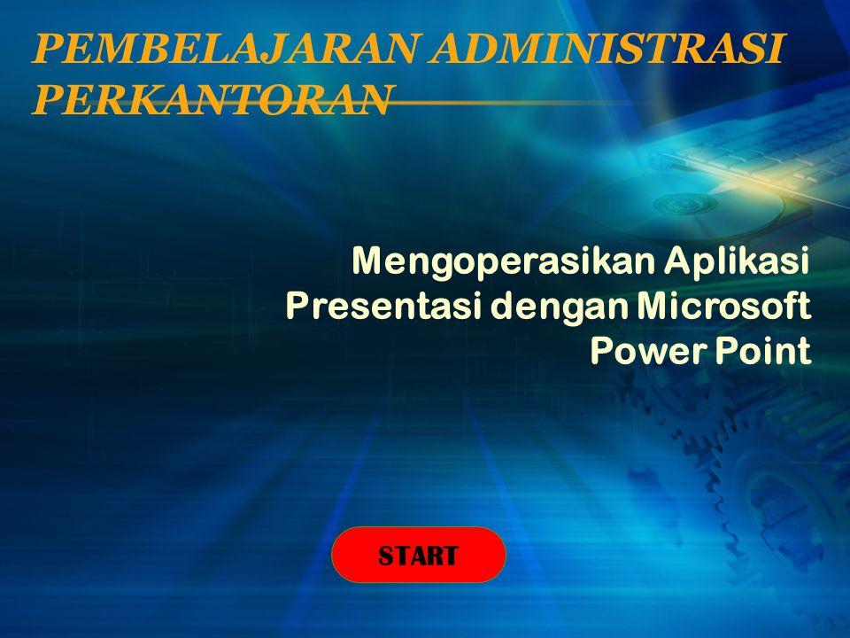 PEMBELAJARAN ADMINISTRASI PERKANTORAN Mengoperasikan Aplikasi Presentasi dengan Microsoft Power Point START