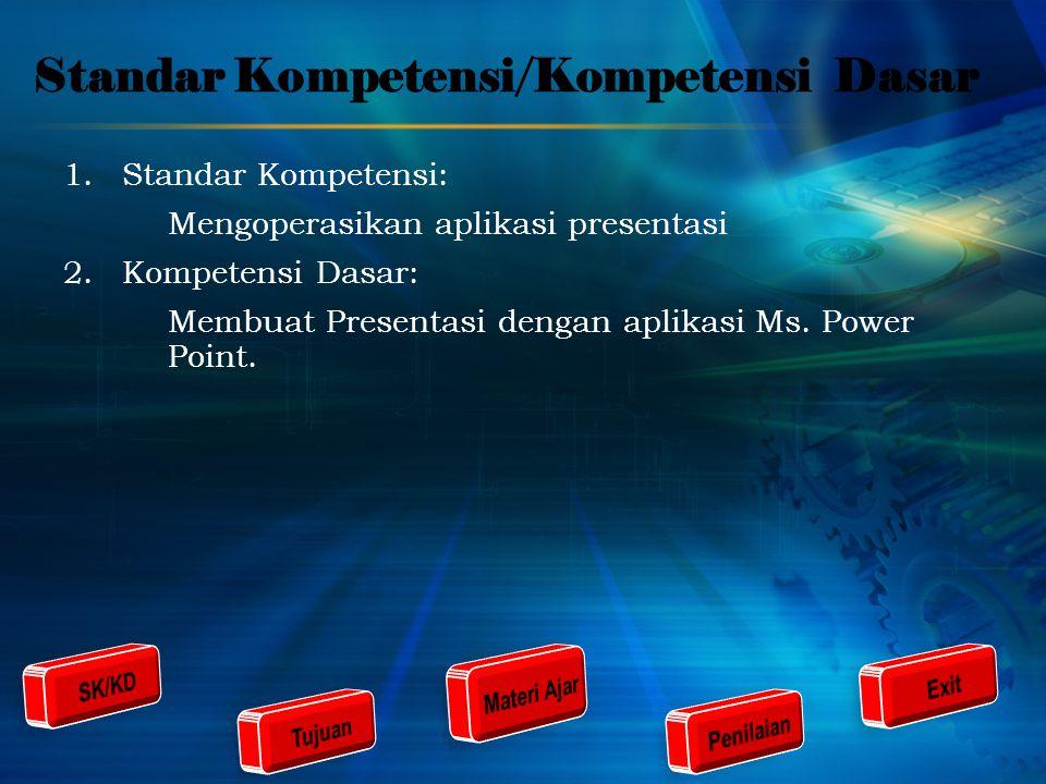 Standar Kompetensi/Kompetensi Dasar 1.Standar Kompetensi: Mengoperasikan aplikasi presentasi 2.Kompetensi Dasar: Membuat Presentasi dengan aplikasi Ms.