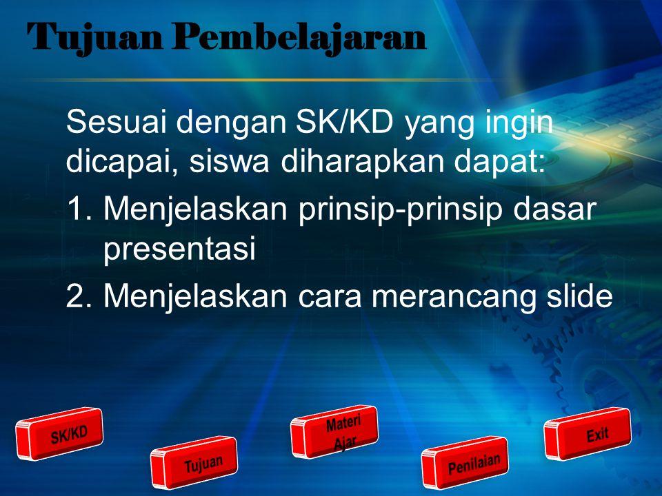 Tujuan Pembelajaran Sesuai dengan SK/KD yang ingin dicapai, siswa diharapkan dapat: 1.Menjelaskan prinsip-prinsip dasar presentasi 2.Menjelaskan cara merancang slide