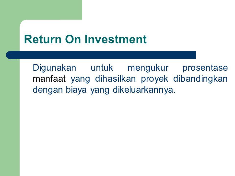 Return On Investment Digunakan untuk mengukur prosentase manfaat yang dihasilkan proyek dibandingkan dengan biaya yang dikeluarkannya.