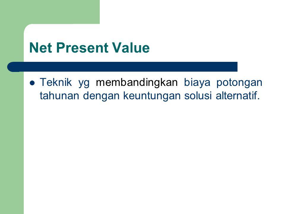 Net Present Value Teknik yg membandingkan biaya potongan tahunan dengan keuntungan solusi alternatif.