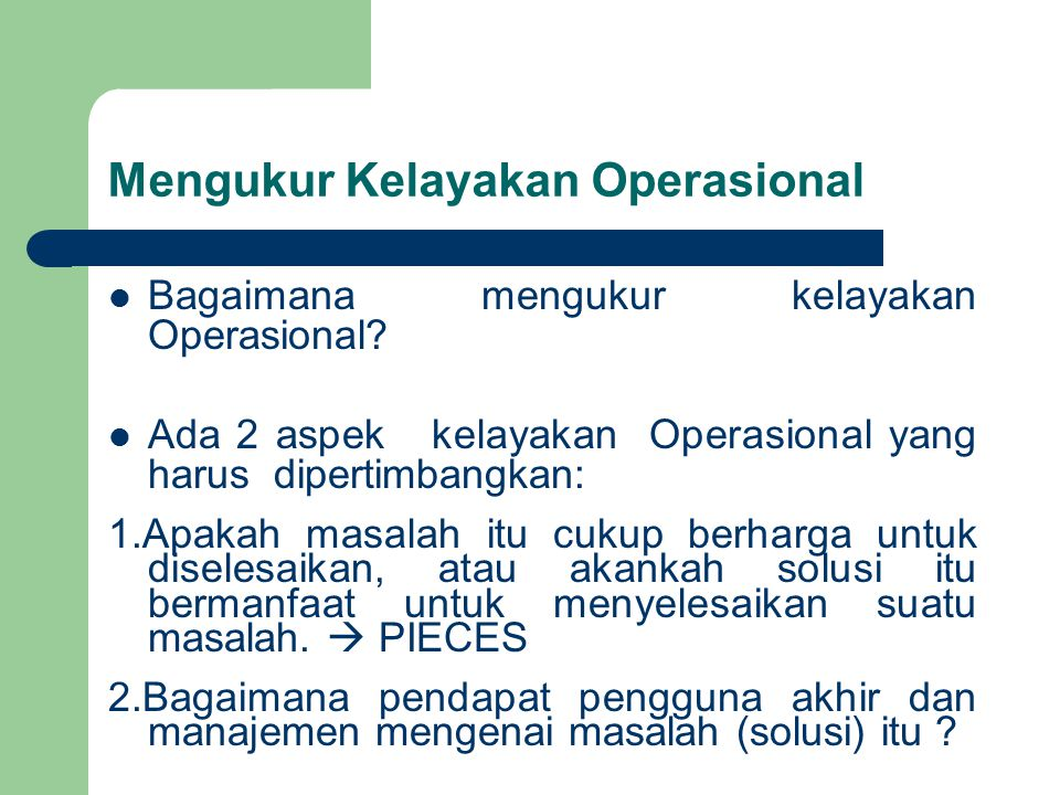 Mengukur Kelayakan Operasional Bagaimana mengukur kelayakan Operasional? Ada 2 aspek kelayakan Operasional yang harus dipertimbangkan: 1.Apakah masala