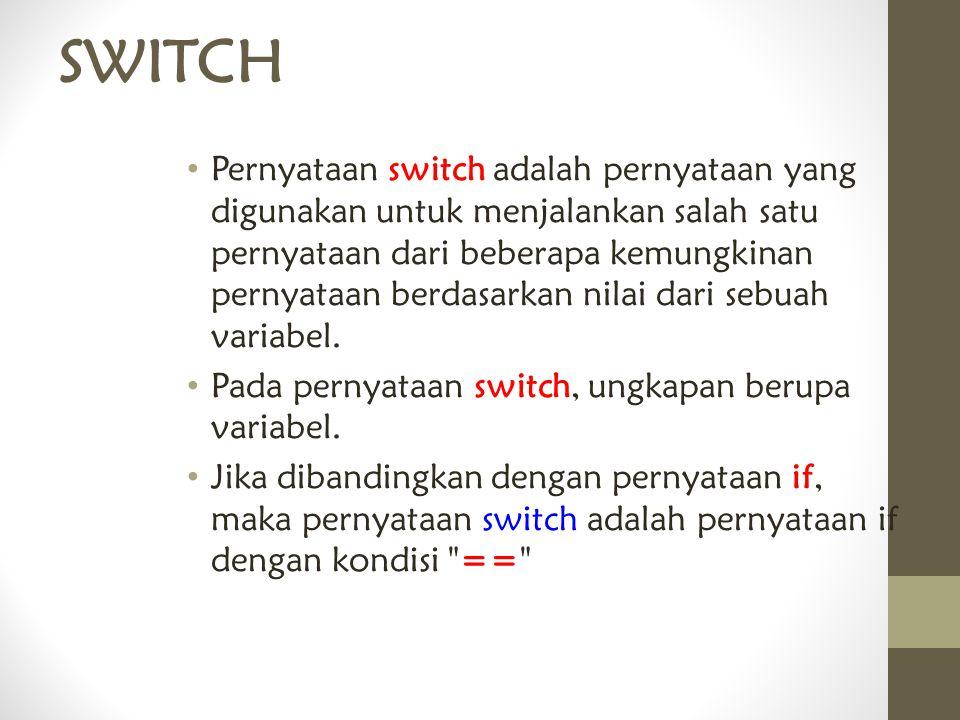 SWITCH Pernyataan switch adalah pernyataan yang digunakan untuk menjalankan salah satu pernyataan dari beberapa kemungkinan pernyataan berdasarkan nil