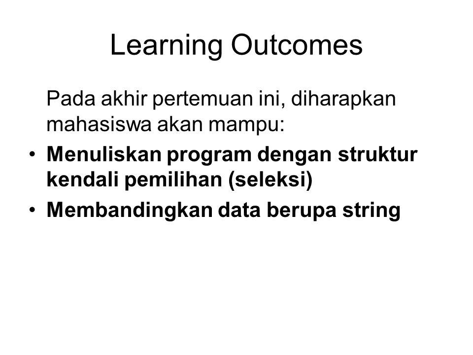 Learning Outcomes Pada akhir pertemuan ini, diharapkan mahasiswa akan mampu: Menuliskan program dengan struktur kendali pemilihan (seleksi) Membanding
