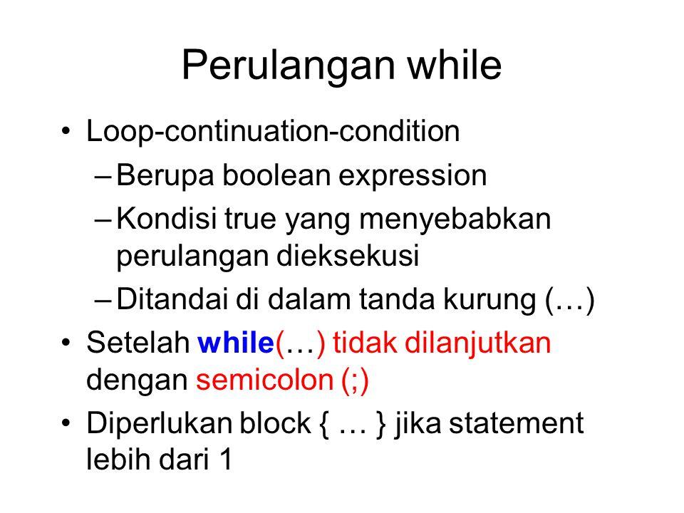 Perulangan while Loop-continuation-condition –Berupa boolean expression –Kondisi true yang menyebabkan perulangan dieksekusi –Ditandai di dalam tanda