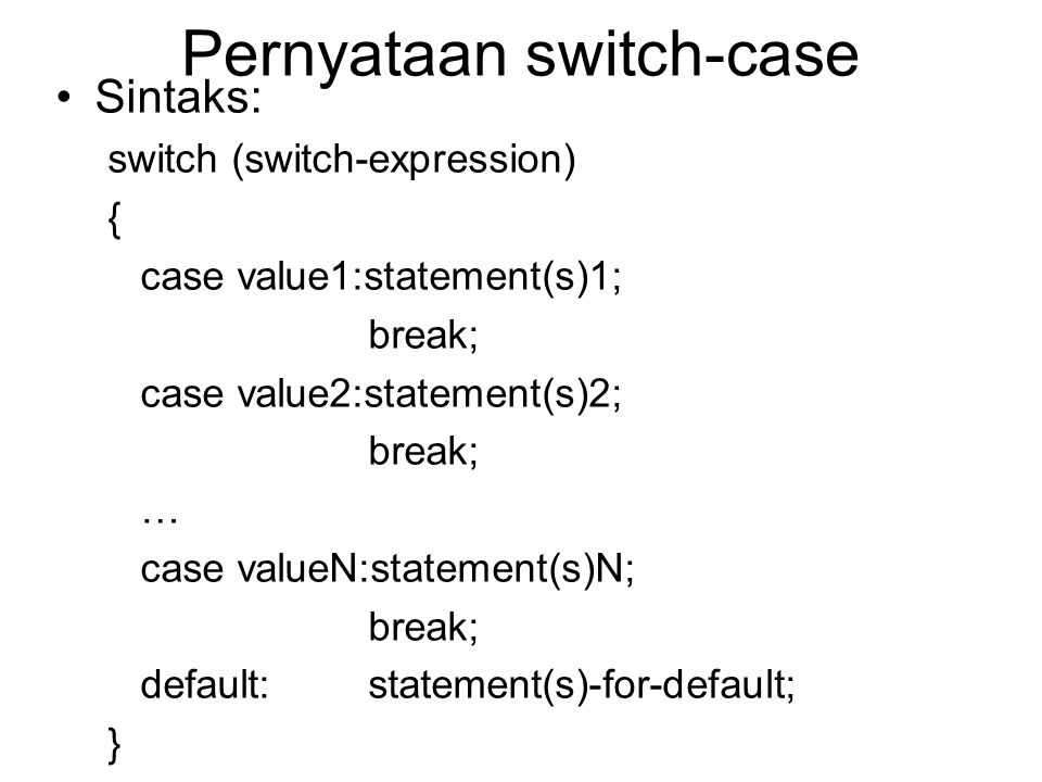Pernyataan switch-case Sintaks: switch (switch-expression) { case value1:statement(s)1; break; case value2:statement(s)2; break; … case valueN:stateme