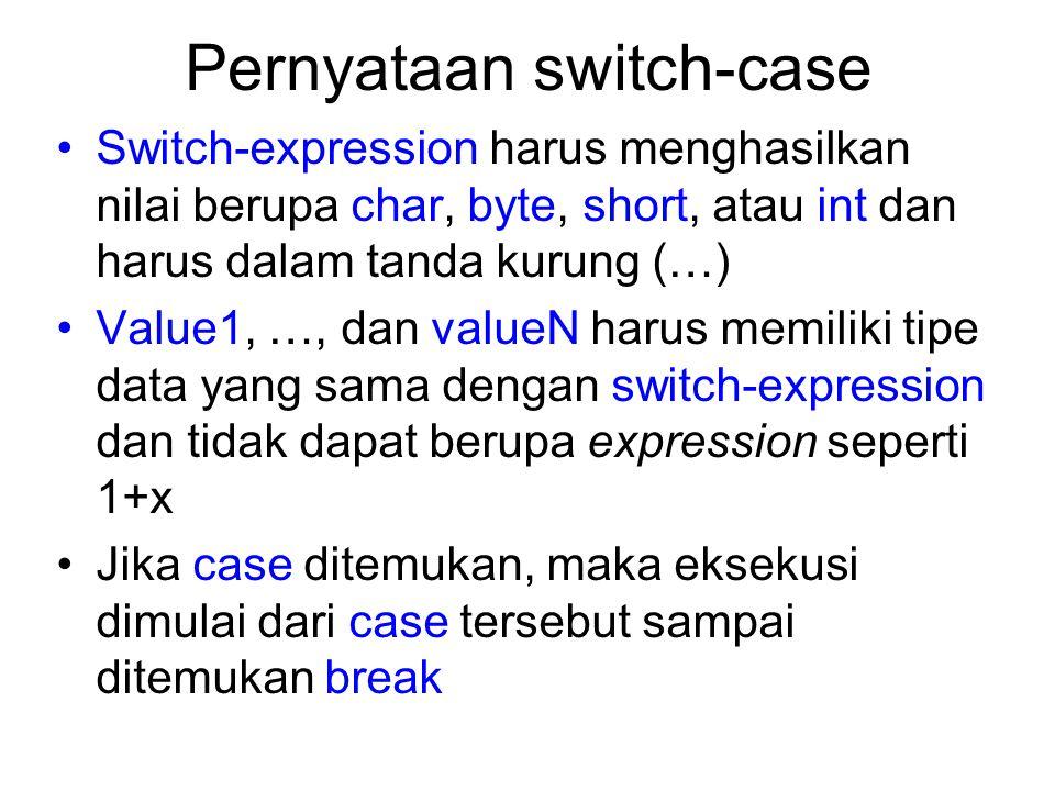 Pernyataan switch-case Switch-expression harus menghasilkan nilai berupa char, byte, short, atau int dan harus dalam tanda kurung (…) Value1, …, dan v