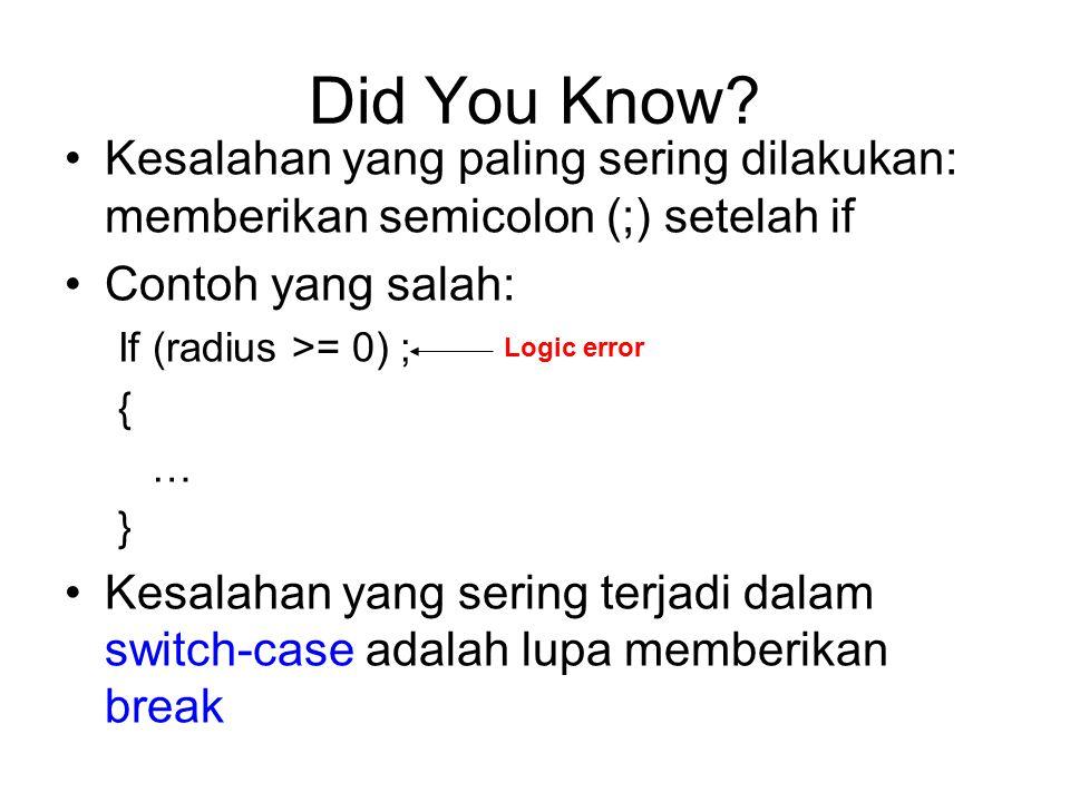 Did You Know? Kesalahan yang paling sering dilakukan: memberikan semicolon (;) setelah if Contoh yang salah: If (radius >= 0) ; { … } Kesalahan yang s