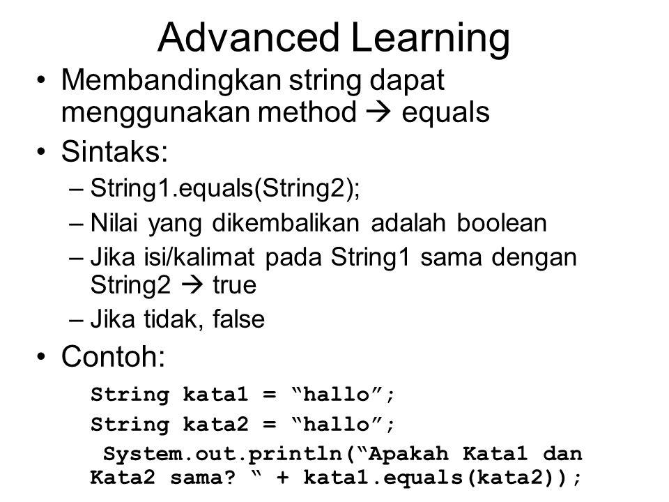 Advanced Learning Membandingkan string dapat menggunakan method  equals Sintaks: –String1.equals(String2); –Nilai yang dikembalikan adalah boolean –J