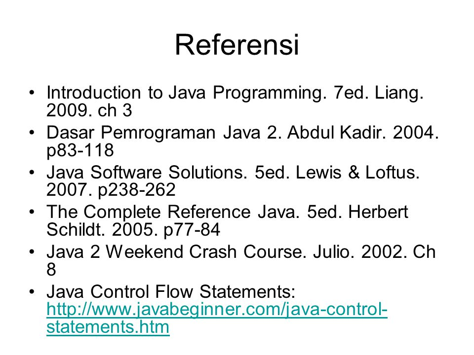 Referensi Introduction to Java Programming. 7ed. Liang. 2009. ch 3 Dasar Pemrograman Java 2. Abdul Kadir. 2004. p83-118 Java Software Solutions. 5ed.