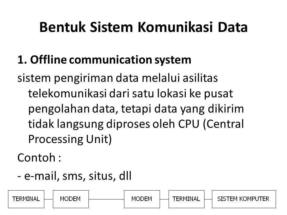 Bentuk Sistem Komunikasi Data 1. Offline communication system sistem pengiriman data melalui asilitas telekomunikasi dari satu lokasi ke pusat pengola