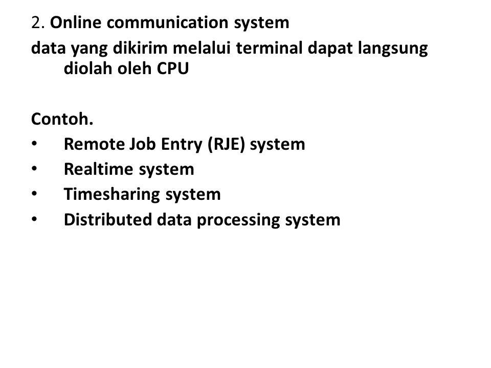 2. Online communication system data yang dikirim melalui terminal dapat langsung diolah oleh CPU Contoh. Remote Job Entry (RJE) system Realtime system