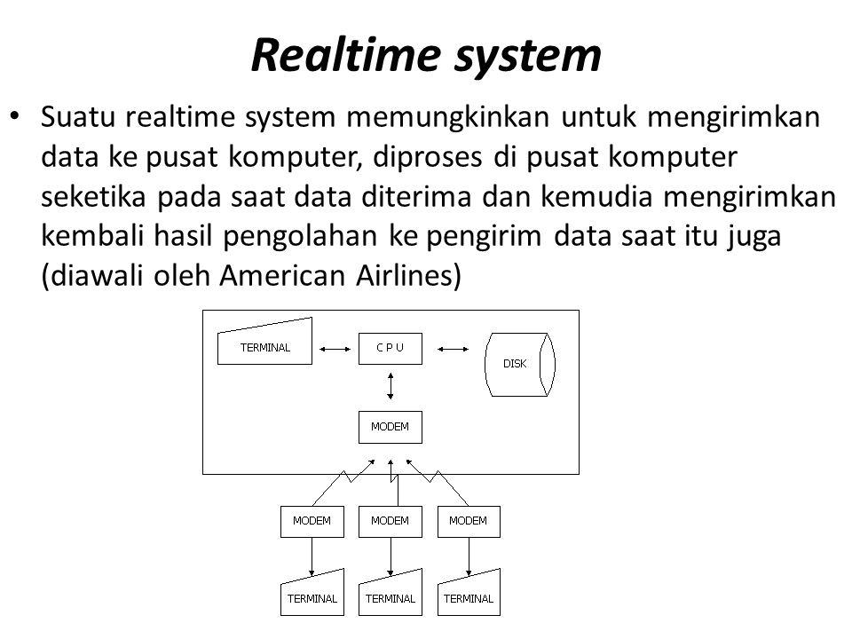 Realtime system Suatu realtime system memungkinkan untuk mengirimkan data ke pusat komputer, diproses di pusat komputer seketika pada saat data diterima dan kemudia mengirimkan kembali hasil pengolahan ke pengirim data saat itu juga (diawali oleh American Airlines)