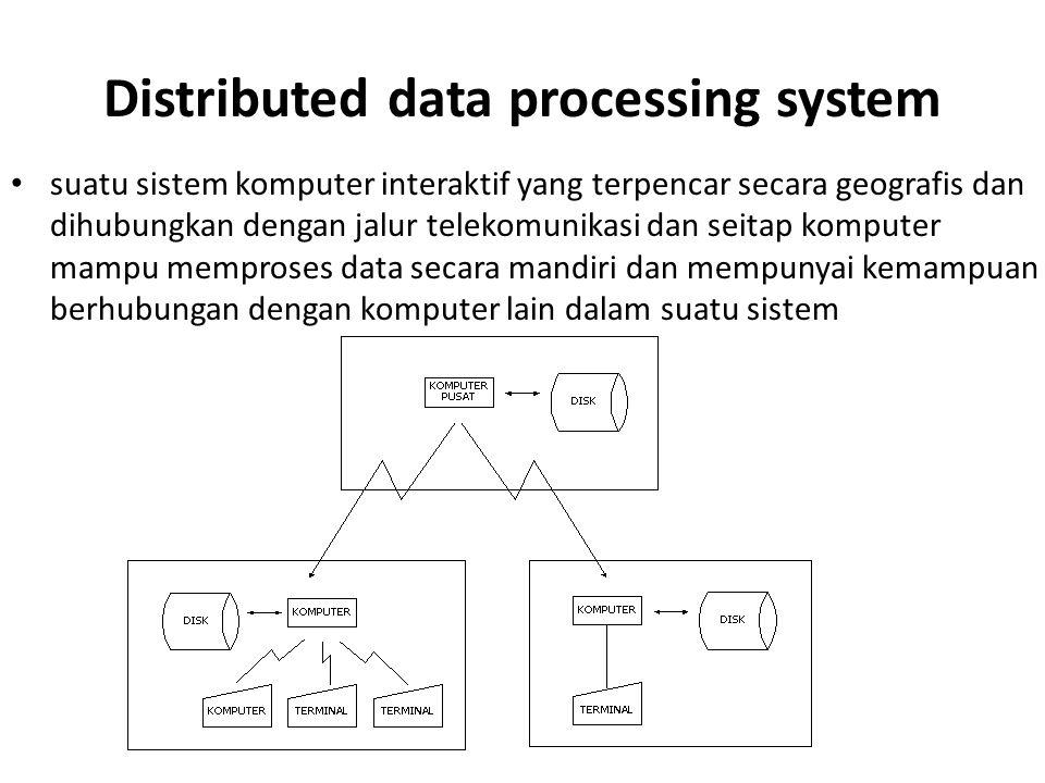 Distributed data processing system suatu sistem komputer interaktif yang terpencar secara geografis dan dihubungkan dengan jalur telekomunikasi dan seitap komputer mampu memproses data secara mandiri dan mempunyai kemampuan berhubungan dengan komputer lain dalam suatu sistem