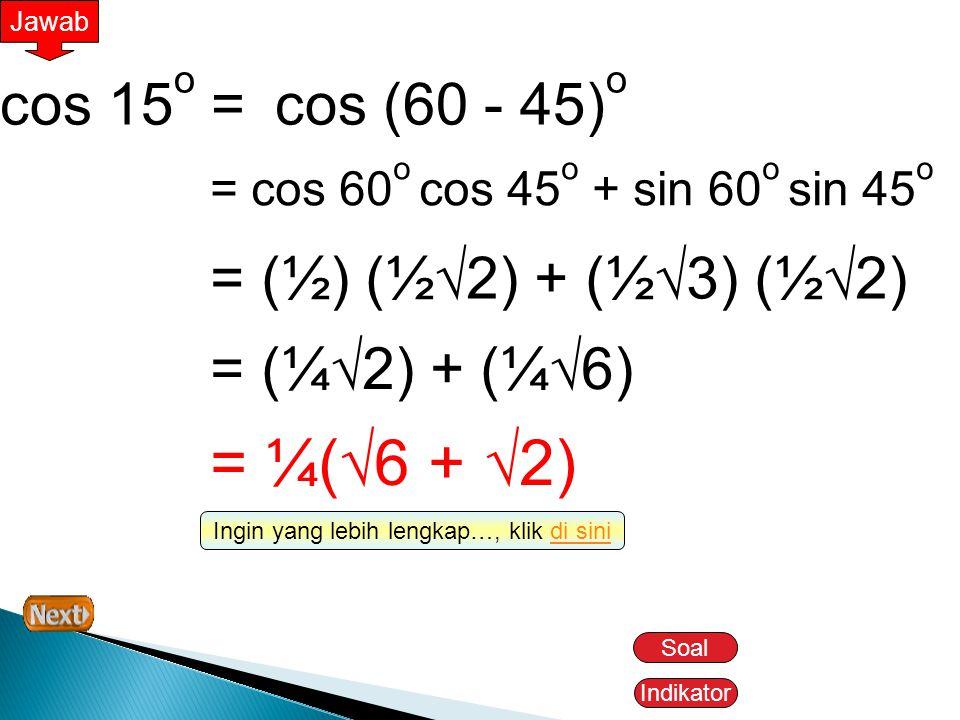 Indikator Jawab cos 15 o =cos (60 - 45) o = cos 60 o cos 45 o + sin 60 o sin 45 o = (½) (½  2) + (½  3) (½  2) = (¼  2) + (¼  6) = ¼(  6 +  2)