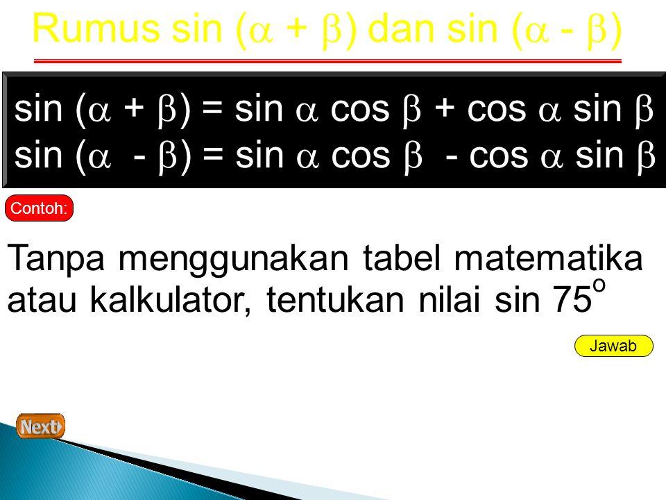 Indikator Jawab Sin 75 o =Sin (45 + 30) o = Sin 45 o cos 30 o + cos 45 o sin 30 o = (½  2) (½  3) + (½  2) (½) = (¼  6) + (¼  2) = ¼(  6 +  2) Ingin yang lebih lengkap…, klik di sinidi sini Soal