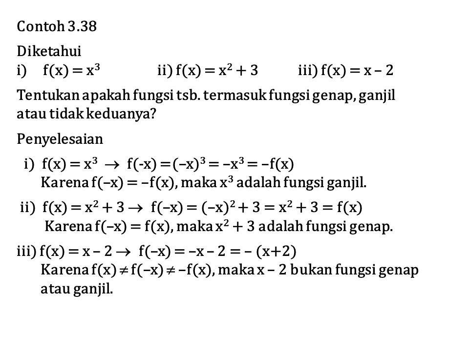Contoh 3.38 Diketahui i)f(x) = x 3 ii) f(x) = x 2 + 3iii) f(x) = x – 2 Tentukan apakah fungsi tsb. termasuk fungsi genap, ganjil atau tidak keduanya?
