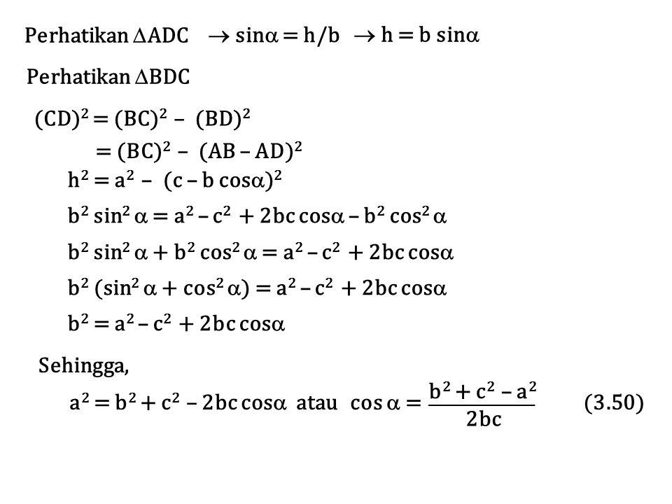 Perhatikan  ADC  sin  = h/b  h = b sin  Perhatikan  BDC = (BC) 2 – (AB – AD) 2 h 2 = a 2 – (c – b cos  ) 2 b 2 sin 2  = a 2 – c 2 + 2bc cos 