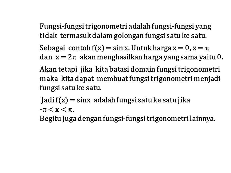 Fungsi-fungsi trigonometri adalah fungsi-fungsi yang tidak termasuk dalam golongan fungsi satu ke satu. Sebagai contoh f(x) = sin x. Untuk harga x = 0