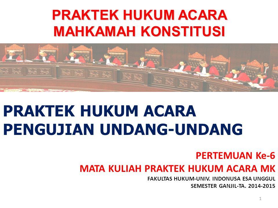 PRAKTEK HUKUM ACARA MAHKAMAH KONSTITUSI PERTEMUAN Ke-6 MATA KULIAH PRAKTEK HUKUM ACARA MK FAKULTAS HUKUM-UNIV. INDONUSA ESA UNGGUL SEMESTER GANJIL-TA.
