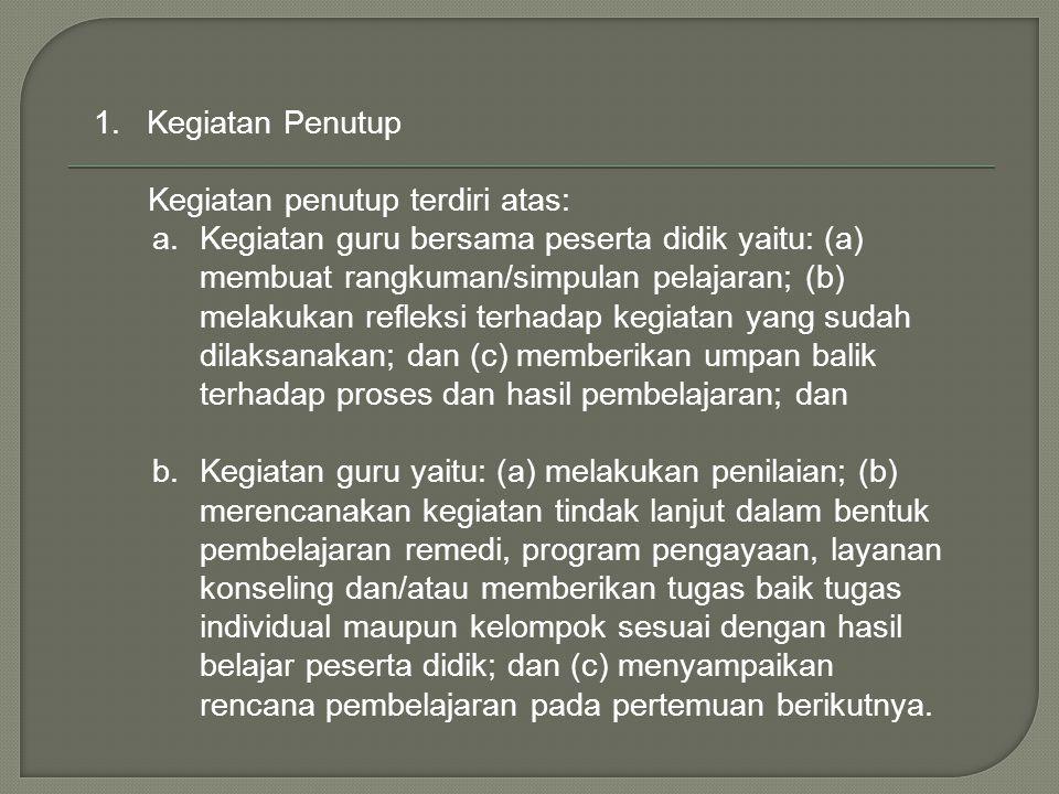 1.Kegiatan Penutup Kegiatan penutup terdiri atas: a.Kegiatan guru bersama peserta didik yaitu: (a) membuat rangkuman/simpulan pelajaran; (b) melakukan
