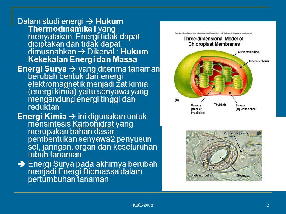 KRT-2008 2 Dalam studi energi  Hukum Thermodinamika I yang menyatakan: Energi tidak dapat diciptakan dan tidak dapat dimusnahkan  Dikenal : Hukum Kekekalan Energi dan Massa Energi Surya  yang diterima tanaman berubah bentuk dari energi elektromagnetik menjadi zat kimia (energi kimia) yaitu senyawa yang mengandung energi tinggi dan reduktan Energi Kimia  ini digunakan untuk mensintesis Karbohidrat yang merupakan bahan dasar pembentukan senyawa2 penyusun sel, jaringan, organ dan keseluruhan tubuh tanaman  Energi Surya pada akhirnya berubah menjadi Energi Biomassa dalam pertumbuhan tanaman