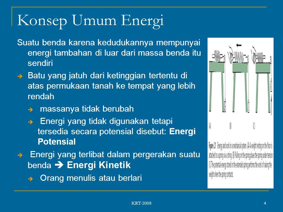 KRT-2008 4 Konsep Umum Energi Suatu benda karena kedudukannya mempunyai energi tambahan di luar dari massa benda itu sendiri  Batu yang jatuh dari ketinggian tertentu di atas permukaan tanah ke tempat yang lebih rendah  massanya tidak berubah  Energi yang tidak digunakan tetapi tersedia secara potensial disebut: Energi Potensial  Energi yang terlibat dalam pergerakan suatu benda  Energi Kinetik  Orang menulis atau berlari