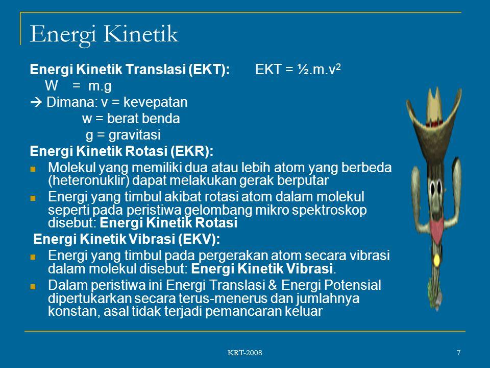 KRT-2008 7 Energi Kinetik Energi Kinetik Translasi (EKT): EKT = ½.m.v 2 W = m.g  Dimana: v = kevepatan w = berat benda g = gravitasi Energi Kinetik Rotasi (EKR): Molekul yang memiliki dua atau lebih atom yang berbeda (heteronuklir) dapat melakukan gerak berputar Energi yang timbul akibat rotasi atom dalam molekul seperti pada peristiwa gelombang mikro spektroskop disebut: Energi Kinetik Rotasi Energi Kinetik Vibrasi (EKV): Energi yang timbul pada pergerakan atom secara vibrasi dalam molekul disebut: Energi Kinetik Vibrasi.