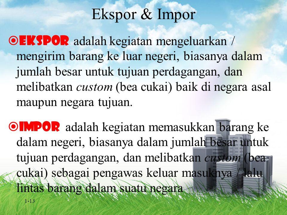 1-13 Ekspor & Impor  Ekspor adalah kegiatan mengeluarkan / mengirim barang ke luar negeri, biasanya dalam jumlah besar untuk tujuan perdagangan, dan