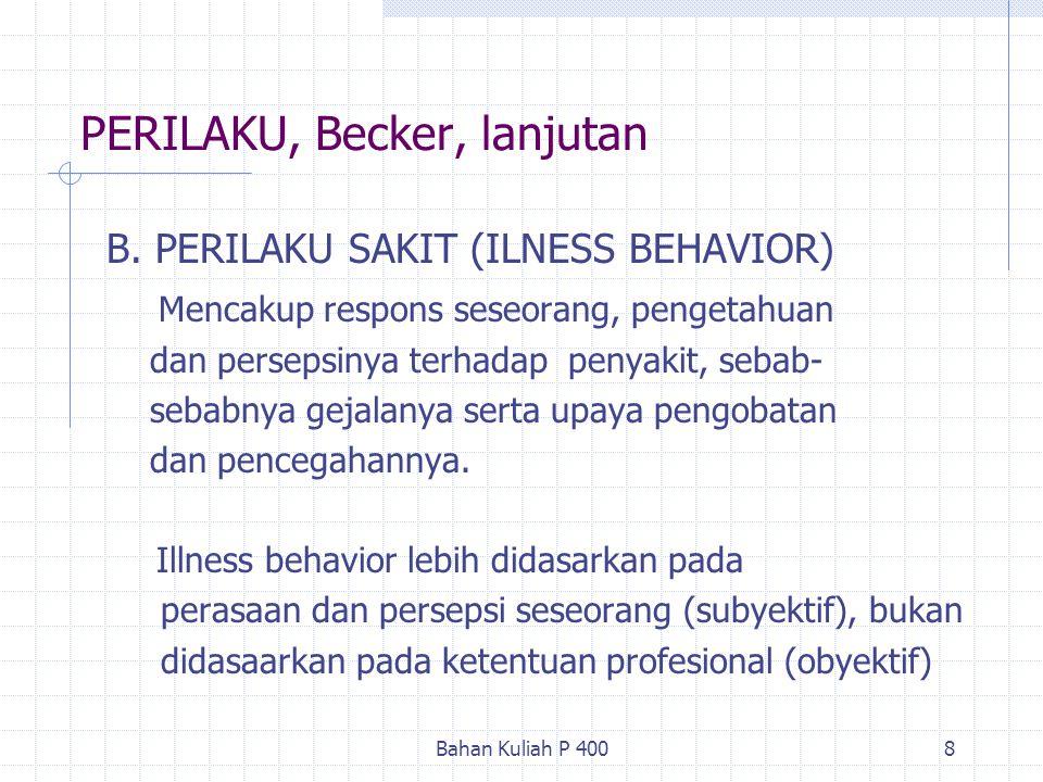 Bahan Kuliah P 4008 PERILAKU, Becker, lanjutan B. PERILAKU SAKIT (ILNESS BEHAVIOR) Mencakup respons seseorang, pengetahuan dan persepsinya terhadap pe
