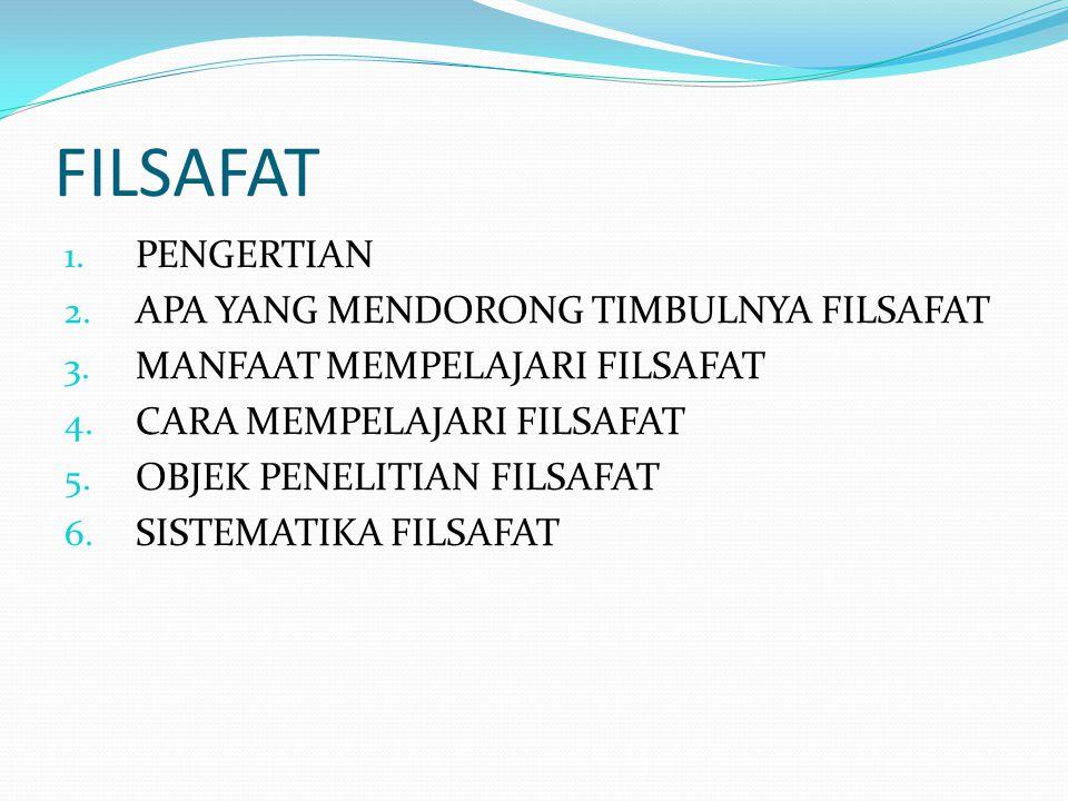 FILSAFAT 1. PENGERTIAN 2. APA YANG MENDORONG TIMBULNYA FILSAFAT 3. MANFAAT MEMPELAJARI FILSAFAT 4. CARA MEMPELAJARI FILSAFAT 5. OBJEK PENELITIAN FILSA