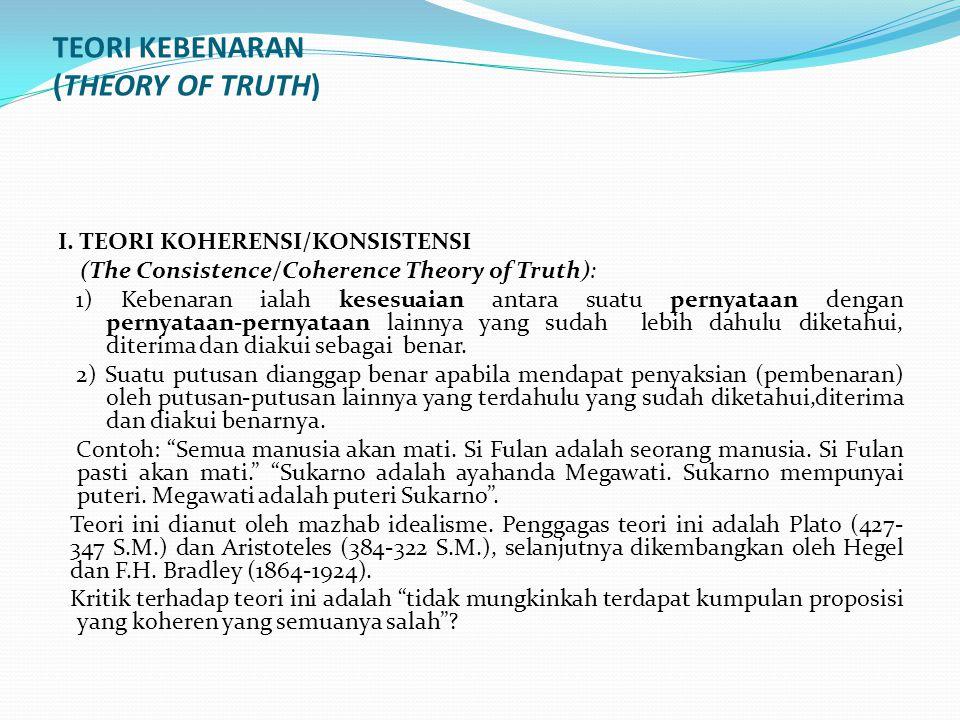 TEORI KEBENARAN (THEORY OF TRUTH) I. TEORI KOHERENSI/KONSISTENSI (The Consistence/Coherence Theory of Truth): 1) Kebenaran ialah kesesuaian antara sua