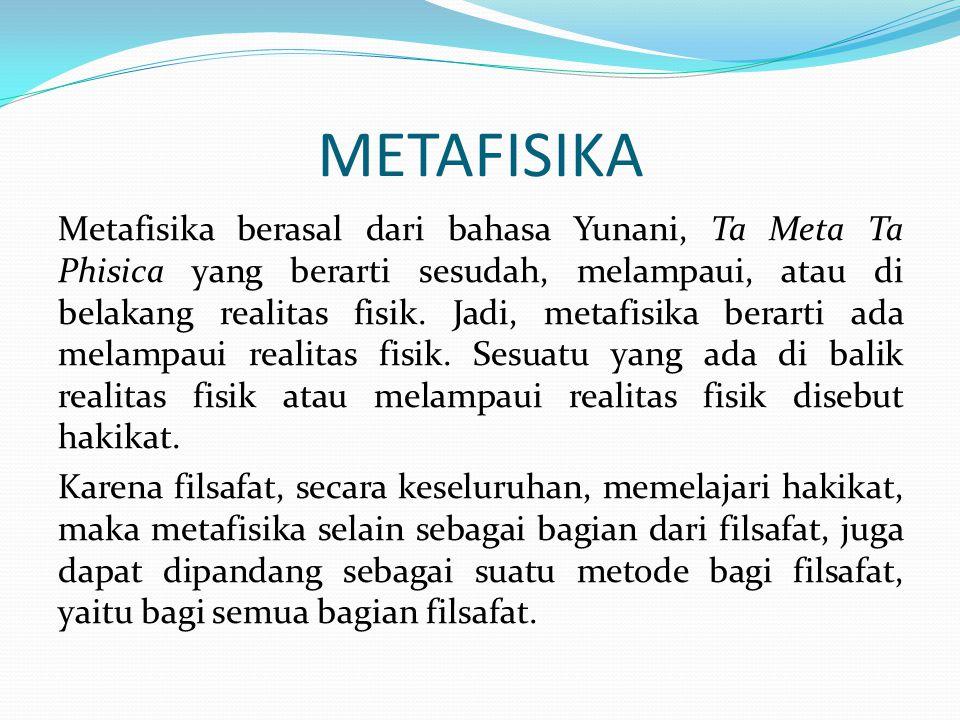 METAFISIKA Metafisika berasal dari bahasa Yunani, Ta Meta Ta Phisica yang berarti sesudah, melampaui, atau di belakang realitas fisik. Jadi, metafisik