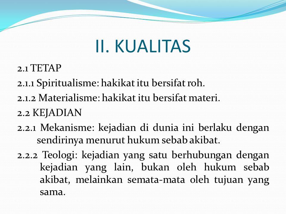 II. KUALITAS 2.1 TETAP 2.1.1 Spiritualisme: hakikat itu bersifat roh. 2.1.2 Materialisme: hakikat itu bersifat materi. 2.2 KEJADIAN 2.2.1 Mekanisme: k