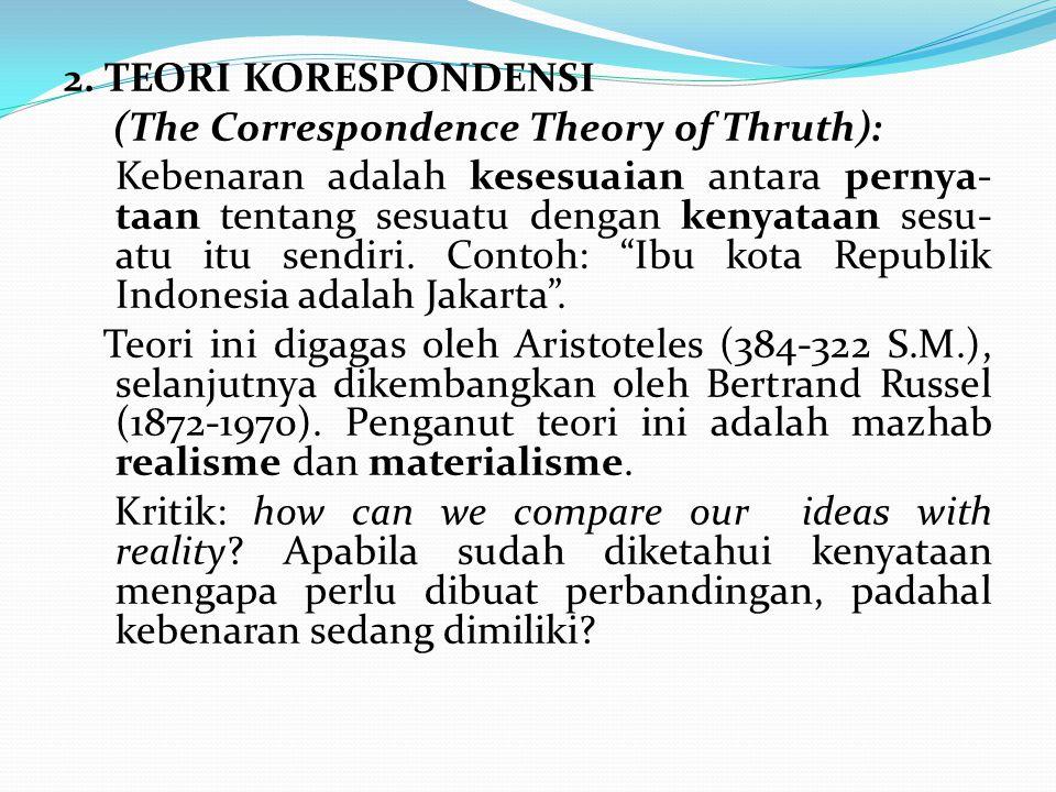 2. TEORI KORESPONDENSI (The Correspondence Theory of Thruth): Kebenaran adalah kesesuaian antara pernya- taan tentang sesuatu dengan kenyataan sesu- a