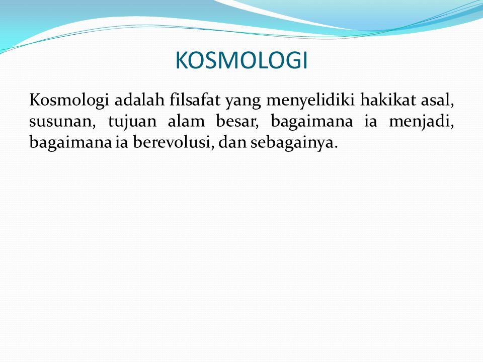 KOSMOLOGI Kosmologi adalah filsafat yang menyelidiki hakikat asal, susunan, tujuan alam besar, bagaimana ia menjadi, bagaimana ia berevolusi, dan seba