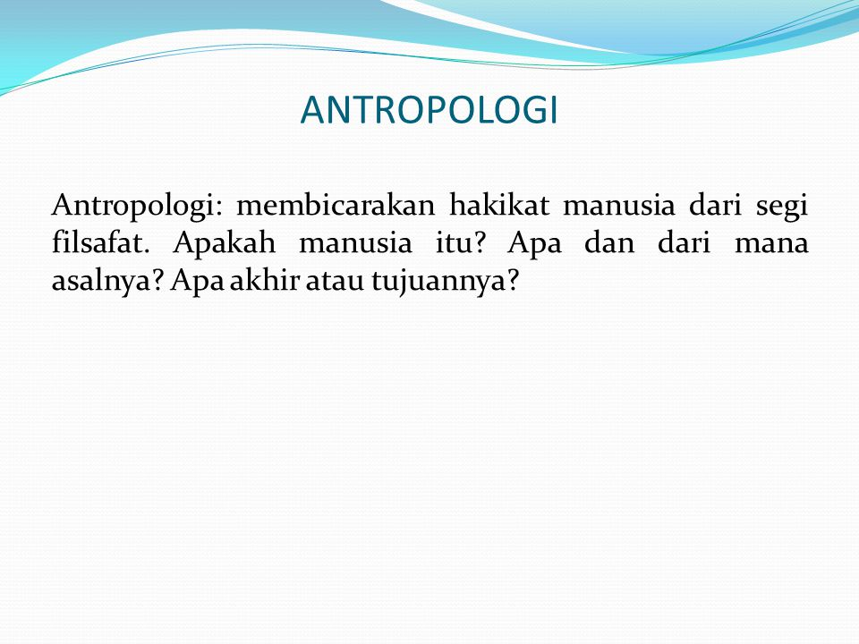 ANTROPOLOGI Antropologi: membicarakan hakikat manusia dari segi filsafat. Apakah manusia itu? Apa dan dari mana asalnya? Apa akhir atau tujuannya?